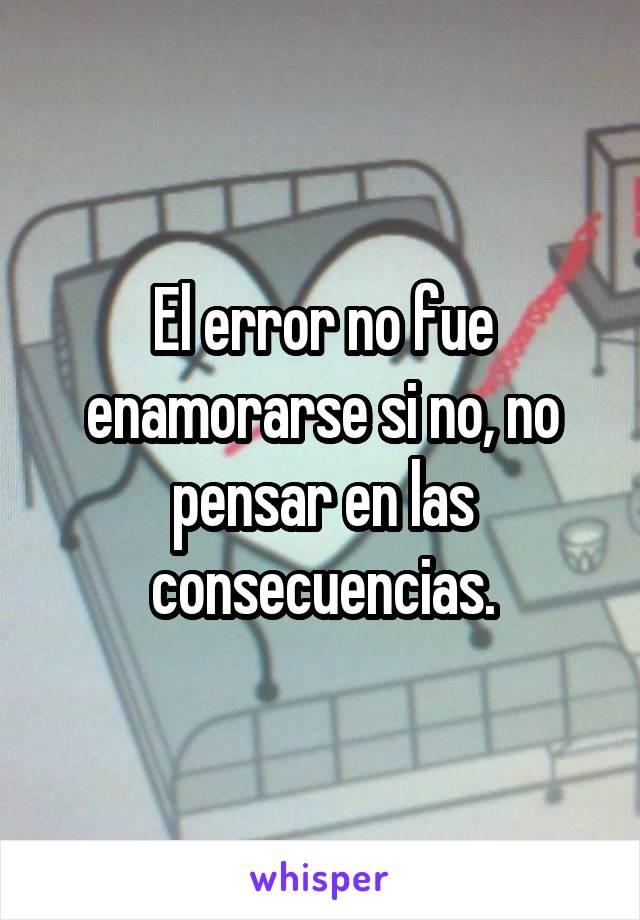 El error no fue enamorarse si no, no pensar en las consecuencias.