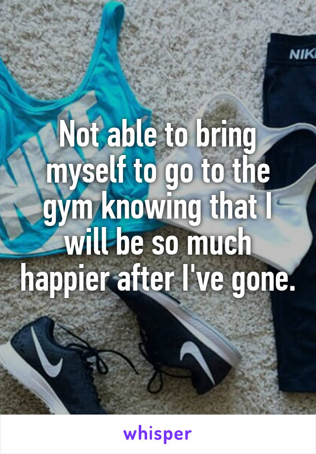 Not able to bring myself to go to the gym knowing that I will be so much happier after I've gone.