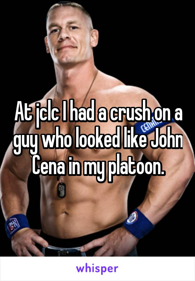At jclc I had a crush on a guy who looked like John Cena in my platoon.