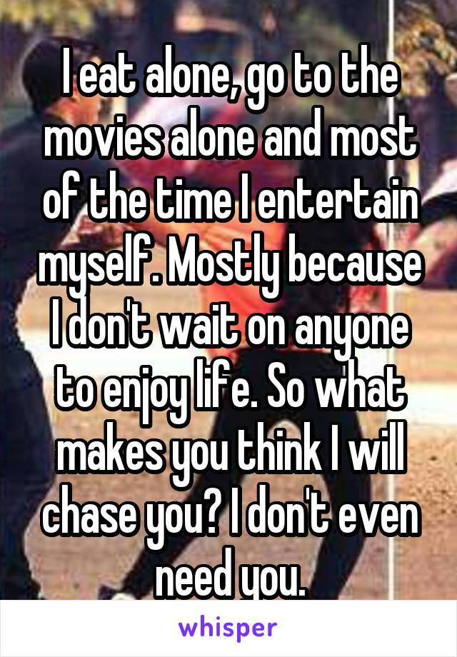 I eat alone, go to the movies alone and most of the time I entertain myself. Mostly because I don't wait on anyone to enjoy life. So what makes you think I will chase you? I don't even need you.