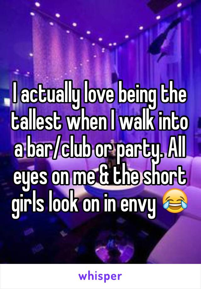 I actually love being the tallest when I walk into a bar/club or party. All eyes on me & the short girls look on in envy 😂
