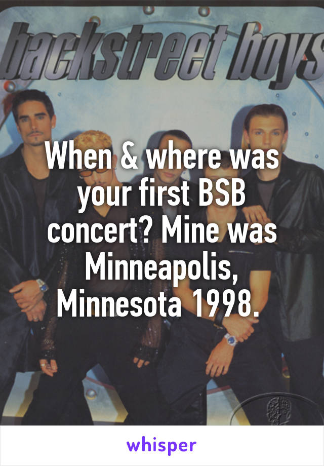 When & where was your first BSB concert? Mine was Minneapolis, Minnesota 1998.