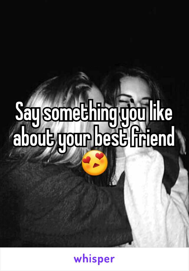 Say something you like about your best friend 😍