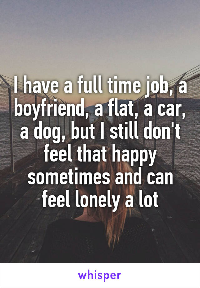 I have a full time job, a boyfriend, a flat, a car, a dog, but I still don't feel that happy sometimes and can feel lonely a lot