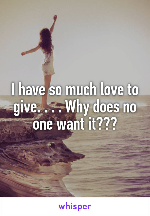 I have so much love to give. . . . Why does no one want it???