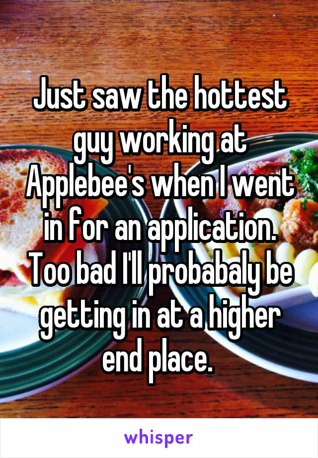 Just saw the hottest guy working at Applebee's when I went in for an application. Too bad I'll probabaly be getting in at a higher end place.