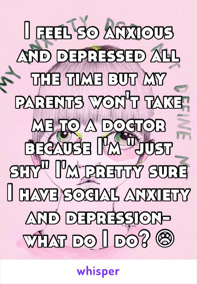 "I feel so anxious and depressed all the time but my parents won't take me to a doctor because I'm ""just shy"" I'm pretty sure I have social anxiety and depression- what do I do? ☹"