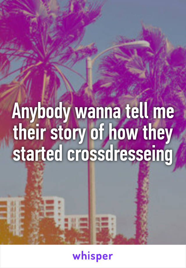 Anybody wanna tell me their story of how they started crossdresseing