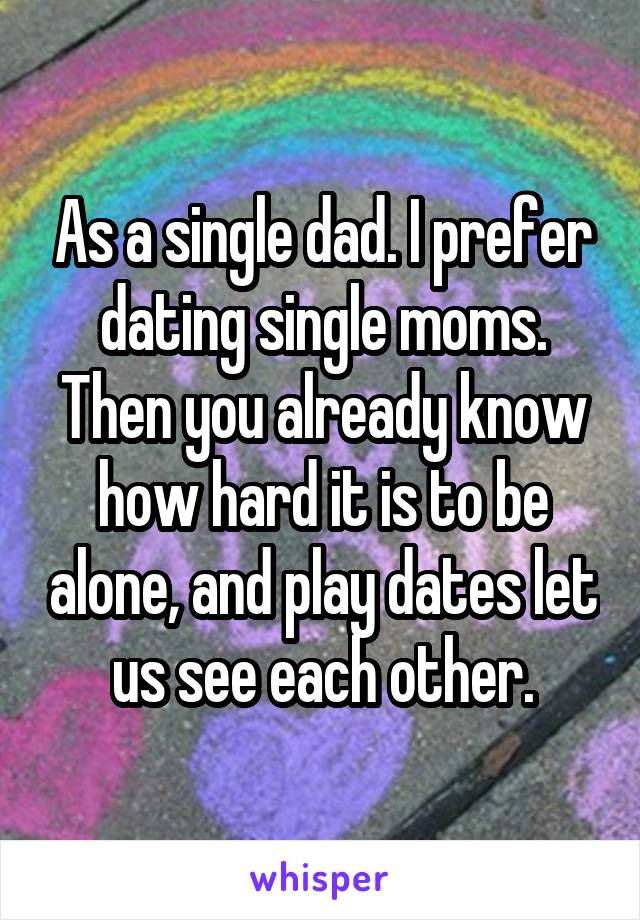 As a single dad. I prefer dating single moms. Then you already know how hard it is to be alone, and play dates let us see each other.