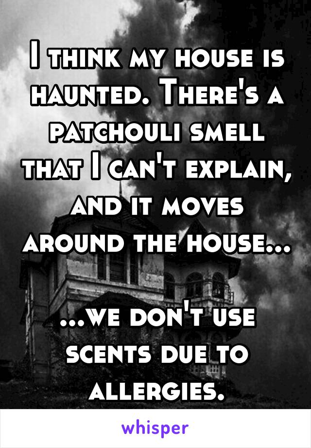 I think my house is haunted. There's a patchouli smell that I can't explain, and it moves around the house...  ...we don't use scents due to allergies.