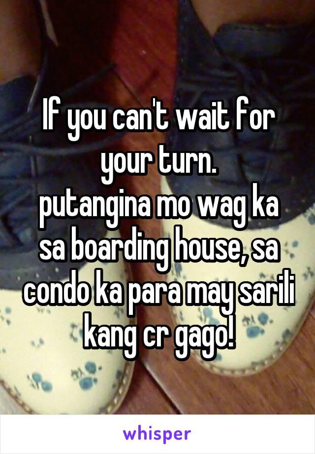 If you can't wait for your turn  putangina mo wag ka sa