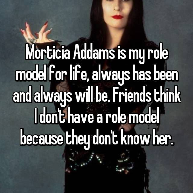 Morticia Addams is my role model for life, always has been and always will be. Friends think I don't have a role model because they don't know her.