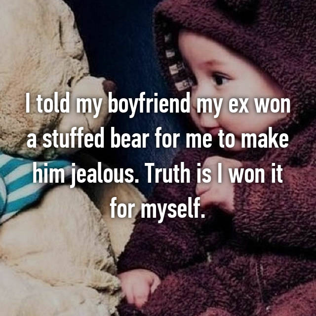 I told my boyfriend my ex won a stuffed bear for me to make him jealous. Truth is I won it for myself.
