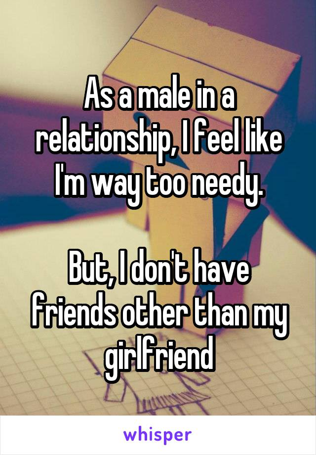 As a male in a relationship, I feel like I'm way too needy.  But, I don't have friends other than my girlfriend