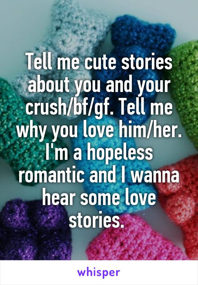 Tell me cute stories about you and your crush/bf/gf  Tell me