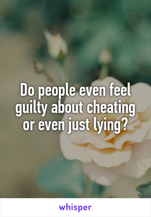 should i feel guilty for cheating