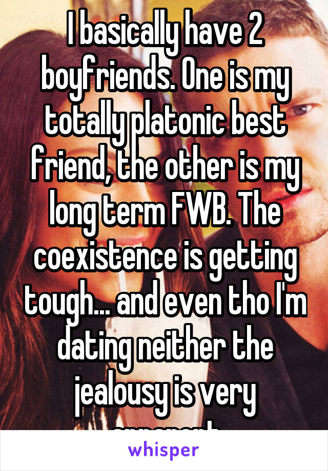 I basically have 2 boyfriends. One is my totally platonic best friend, the other is my long term FWB. The coexistence is getting tough... and even tho I'm dating neither the jealousy is very apparent