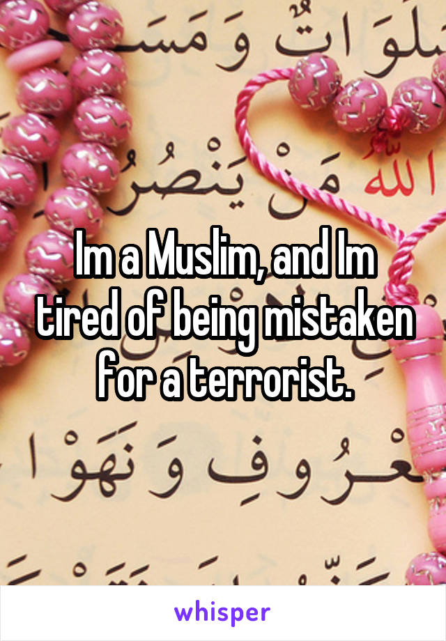 Im a Muslim, and Im tired of being mistaken for a terrorist.