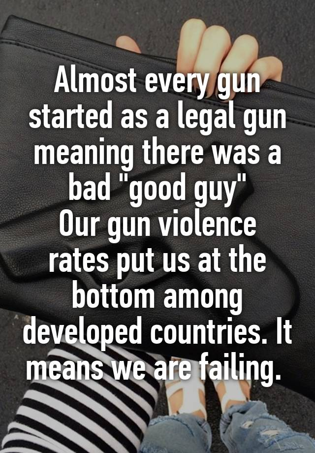 Almost every gun started as a legal gun meaning there was a