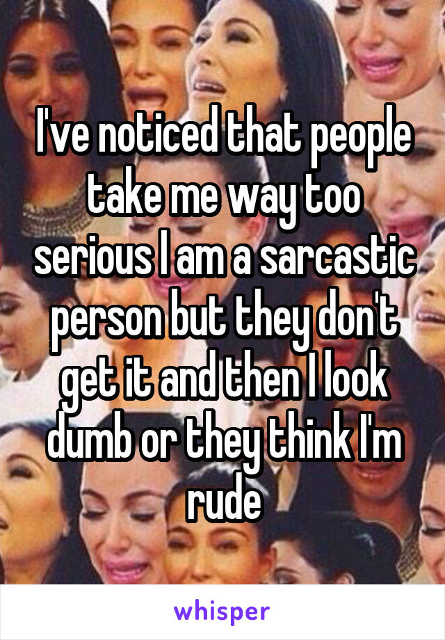 I've noticed that people take me way too serious I am a sarcastic person but they don't get it and then I look dumb or they think I'm rude