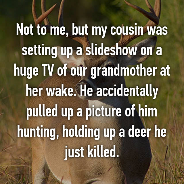 Not to me, but my cousin was setting up a slideshow on a huge TV of our grandmother at her wake. He accidentally pulled up a picture of him hunting, holding up a deer he just killed.