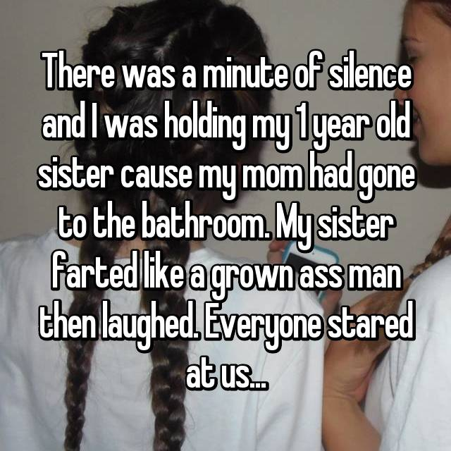 There was a minute of silence and I was holding my 1 year old sister cause my mom had gone to the bathroom. My sister farted like a grown ass man then laughed. Everyone stared at us...