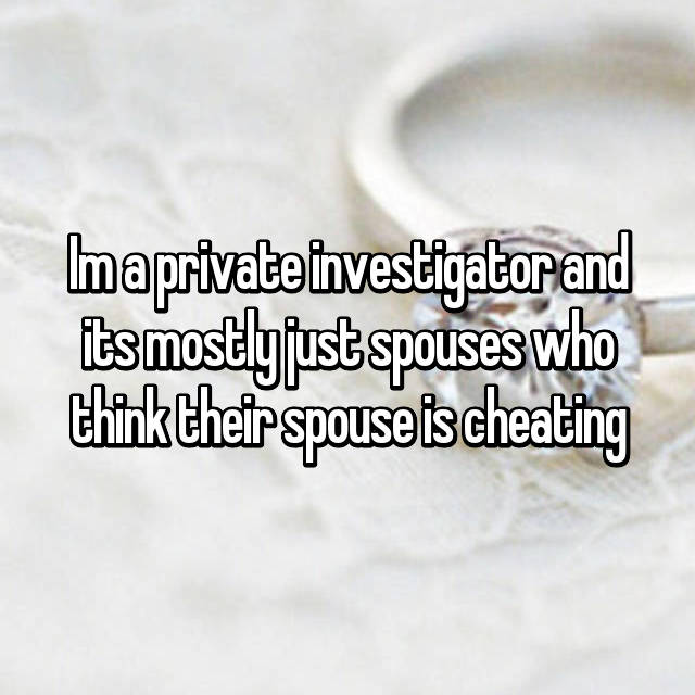 Im a private investigator and its mostly just spouses who think their spouse is cheating