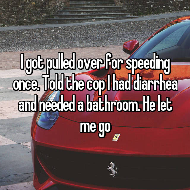 I got pulled over for speeding once. Told the cop I had diarrhea and needed a bathroom. He let me go