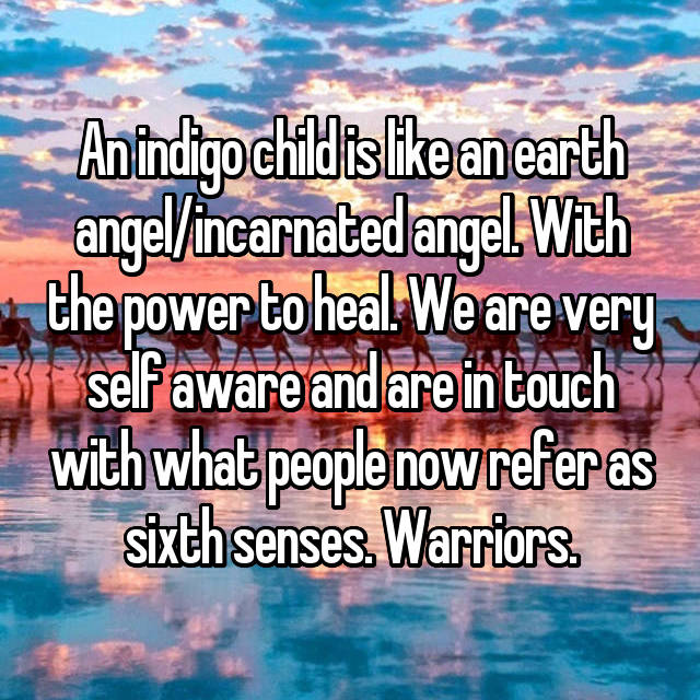 An indigo child is like an earth angel/incarnated angel. With the power to heal. We are very self aware and are in touch with what people now refer as sixth senses. Warriors.