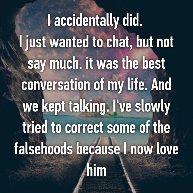 I accidentally did.  I just wanted to chat, but not say much. it was the best conversation of my life. And we kept talking. I've slowly tried to correct some of the falsehoods because I now love him