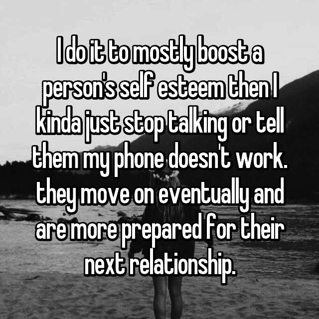 I do it to mostly boost a person's self esteem then I kinda just stop talking or tell them my phone doesn't work. they move on eventually and are more prepared for their next relationship.