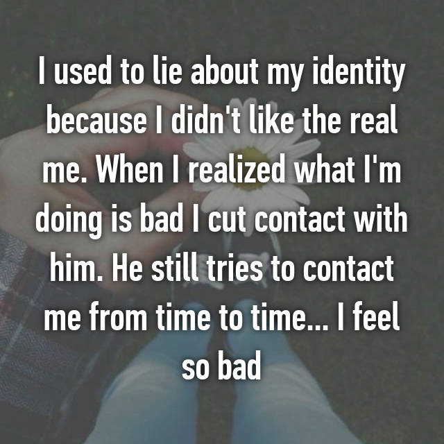 I used to lie about my identity because I didn't like the real me. When I realized what I'm doing is bad I cut contact with him. He still tries to contact me from time to time... I feel so bad