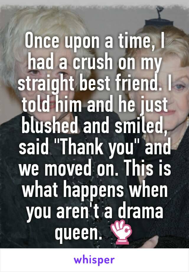 "Once upon a time, I had a crush on my straight best friend. I told him and he just blushed and smiled, said ""Thank you"" and we moved on. This is what happens when you aren't a drama queen. 👌"