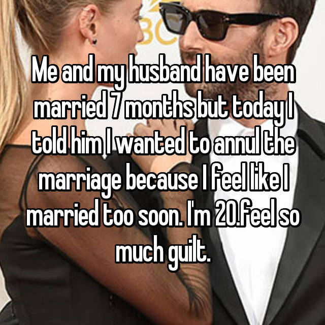 Me and my husband have been married 7 months but today I told him I wanted to annul the marriage because I feel like I married too soon. I'm 20.feel so much guilt.