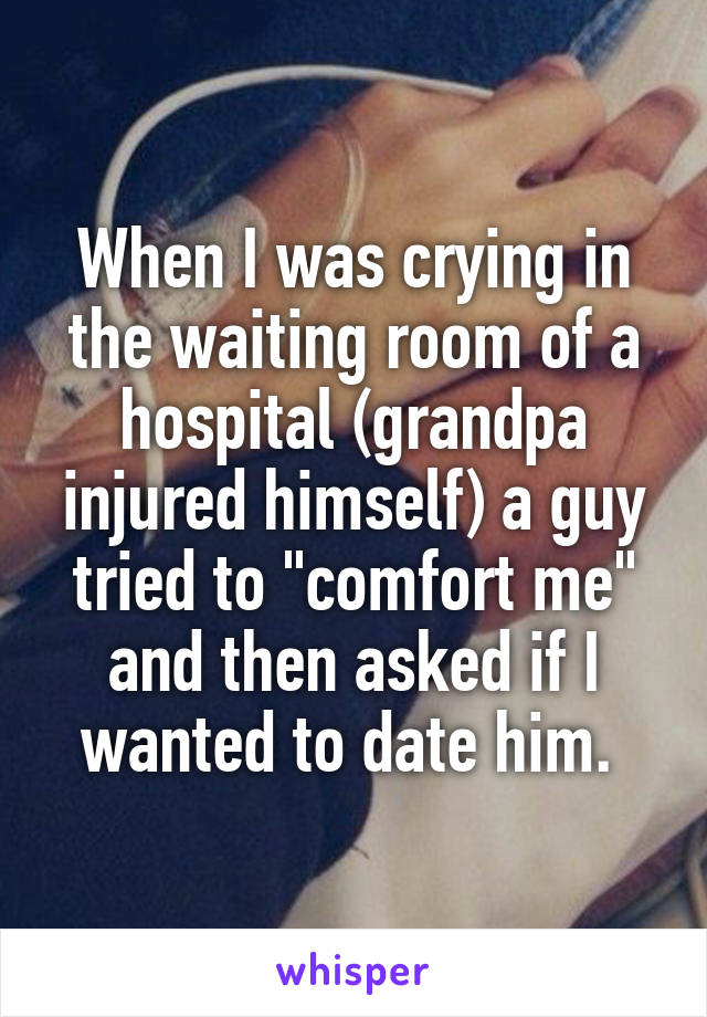 """When I was crying in the waiting room of a hospital (grandpa injured himself) a guy tried to """"comfort me"""" and then asked if I wanted to date him."""