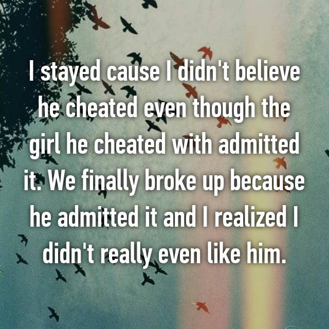 I stayed cause I didn't believe he cheated even though the girl he cheated with admitted it. We finally broke up because he admitted it and I realized I didn't really even like him.