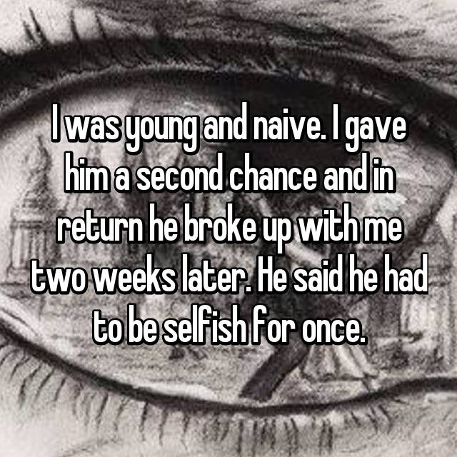 I was young and naive. I gave him a second chance and in return he broke up with me two weeks later. He said he had to be selfish for once.
