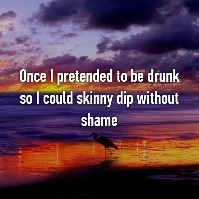 Once I pretended to be drunk so I could skinny dip without shame