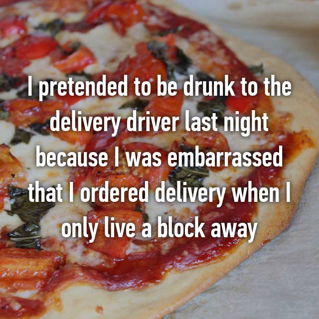 I pretended to be drunk to the delivery driver last night because I was embarrassed that I ordered delivery when I only live a block away