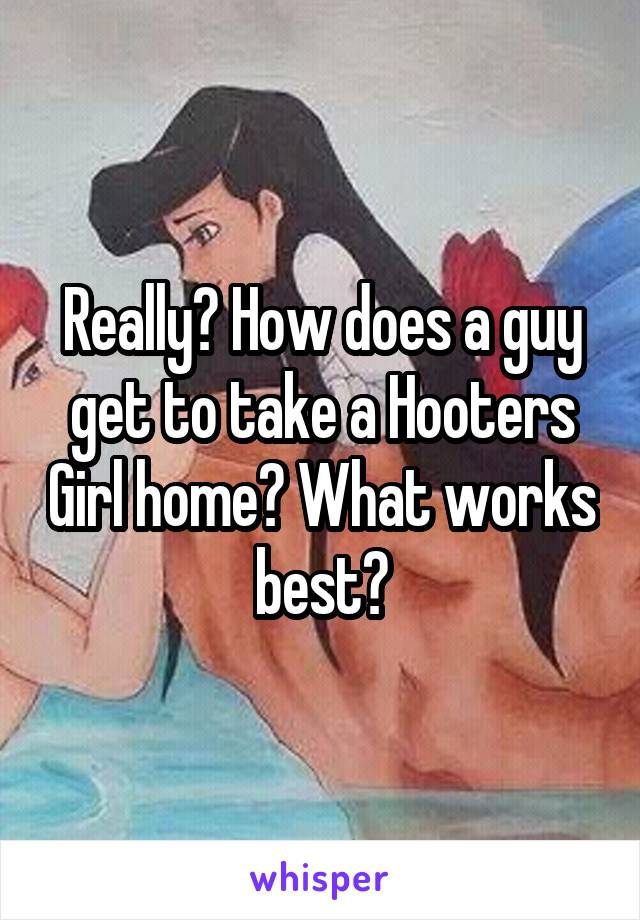 Really? How does a guy get to take a Hooters Girl home? What works best?