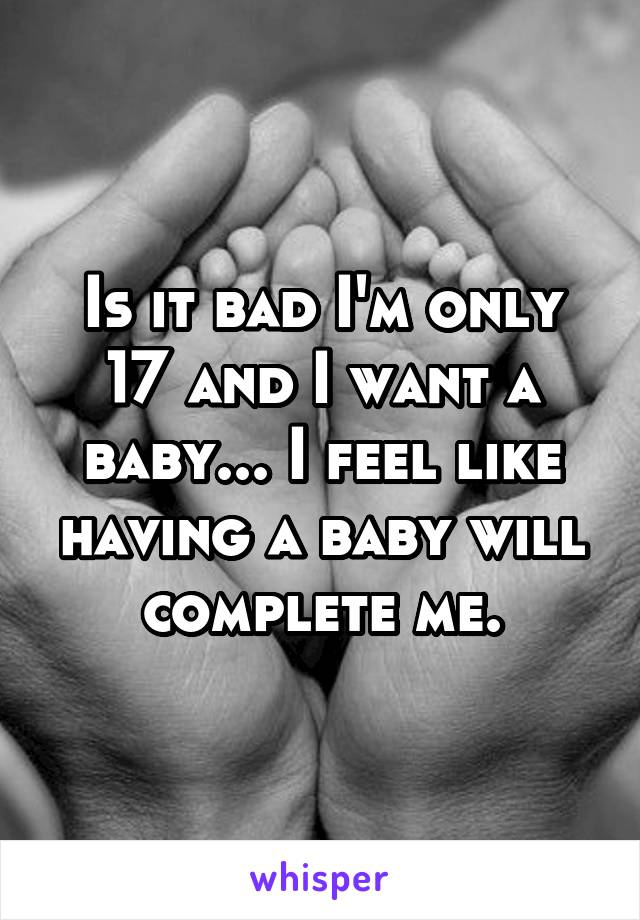Is it bad I'm only 17 and I want a baby... I feel like having a baby will complete me.