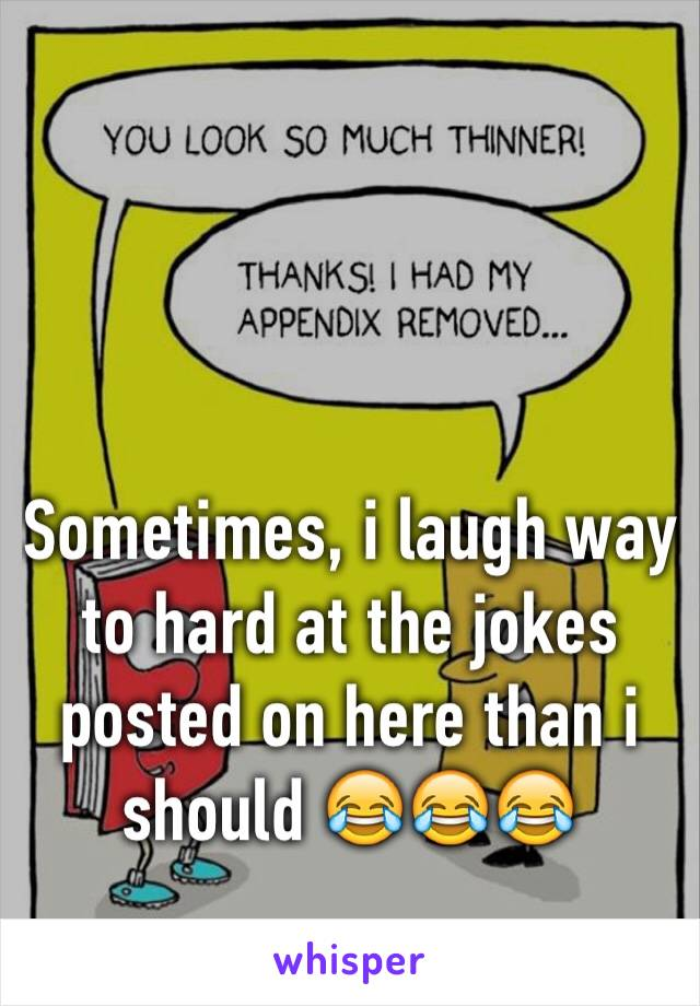 Sometimes, i laugh way to hard at the jokes posted on here than i should 😂😂😂
