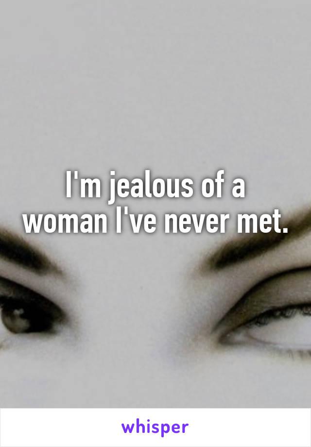 I'm jealous of a woman I've never met.