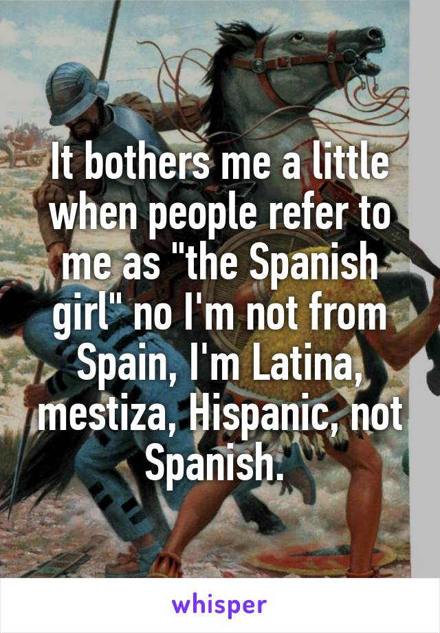 """It bothers me a little when people refer to me as """"the Spanish girl"""" no I'm not from Spain, I'm Latina, mestiza, Hispanic, not Spanish."""