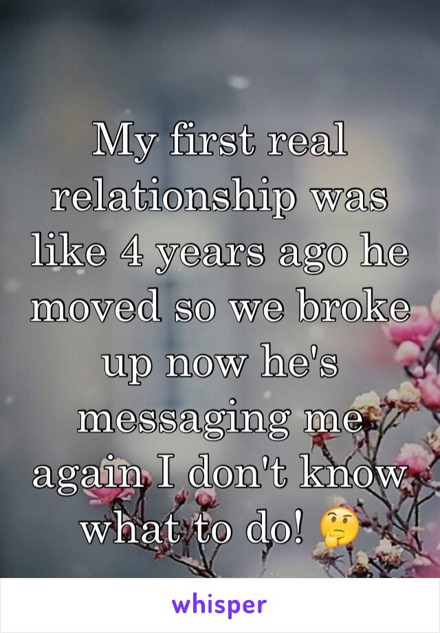 My first real relationship was like 4 years ago he moved so we broke up now he's messaging me again I don't know what to do! 🤔