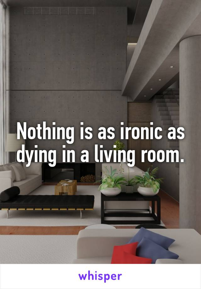 Nothing is as ironic as dying in a living room.