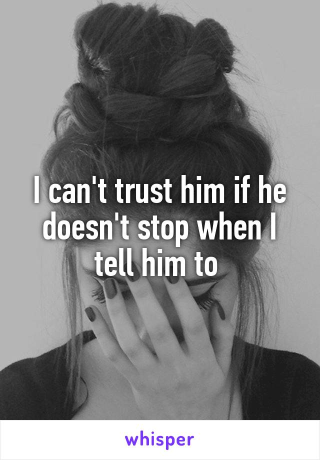 I can't trust him if he doesn't stop when I tell him to