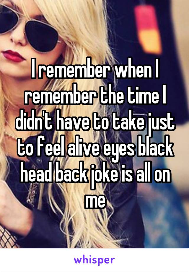 I remember when I remember the time I didn't have to take just to feel alive eyes black head back joke is all on me