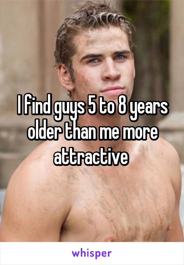 I find guys 5 to 8 years older than me more attractive