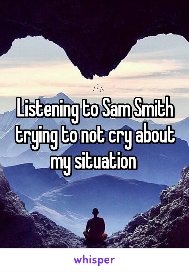 Listening to Sam Smith trying to not cry about my situation